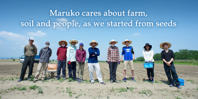 Maruko cares about farm, soil and people, as we started from seeds